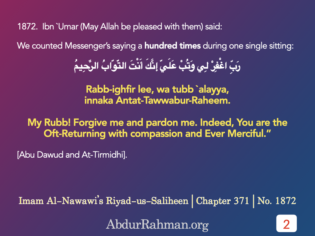 "1872.  Ibn `Umar (May Allah be pleased with them) said: We counted Messenger's saying a hundred times during one single sitting: Rabb-ighfir li, wa tubb `alayya, innaka Antat-Tawwabur-Rahim. (My Rubb! Forgive me and pardon me. Indeed, You are the Oft-Returning with compassion and Ever Merciful."" [Abu Dawud and At-Tirmidhi]."